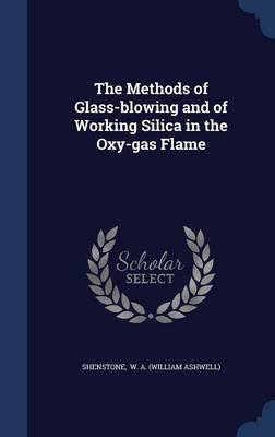 The Methods of Glass-Blowing and of Working Silica in the Oxy-Gas Flame (Hardcover): Shenstone W. A. (William Ashwell)