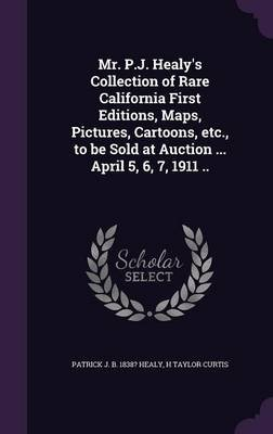 Mr. P.J. Healy's Collection of Rare California First Editions, Maps, Pictures, Cartoons, Etc., to Be Sold at Auction ......