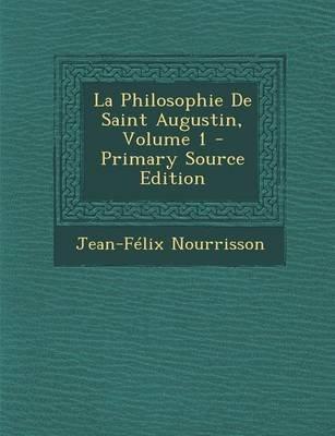 La Philosophie de Saint Augustin, Volume 1 - Primary Source Edition (French, Paperback): Jean Felix Nourrisson
