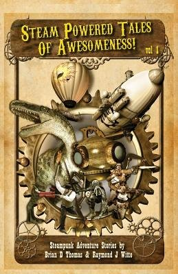 Steam Powered Tales of Awesomeness Vol1 (Paperback): Brian D. Thomas, Raymond J. Witte