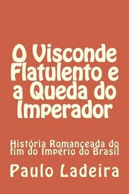 O Visconde Flatulento E a Queda Do Imperador - Historia Romanceada Do Fim Do Imperio Do Brasil (Portuguese, Paperback): Paulo...
