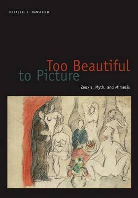 Too Beautiful to Picture: Zeuxis, Myth, and Mimesis (Electronic book text): Elizabeth C. Mansfield