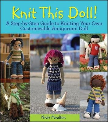 Knit This Doll! - A Step-By-Step Guide to Knitting Your Own Customizable Amigurumi Doll (Electronic book text): Nicki Moulton