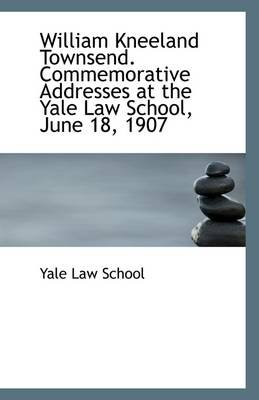 William Kneeland Townsend. Commemorative Addresses at the Yale Law School, June 18, 1907 (Paperback): Yale Law School