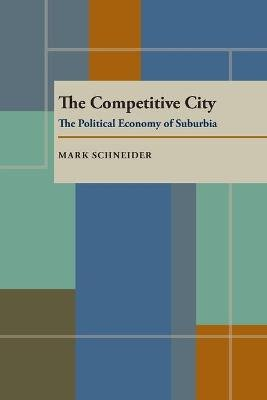 Competitive City, The - The Political Economy of Suburbia (Paperback, 1st paperback ed): Mark Schneider