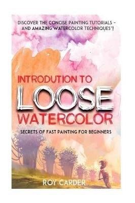 Introduction to Loose Watercolor - Discover the Concise Painting Tutorials and Amazing Watercolor Techniques! (Paperback): Roy...