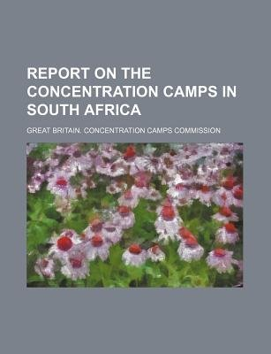 Report on the Concentration Camps in South Africa (Paperback): Great Britain Commission