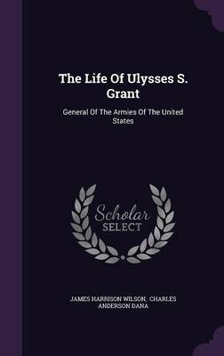 The Life of Ulysses S. Grant - General of the Armies of the United States (Hardcover): James Harrison Wilson