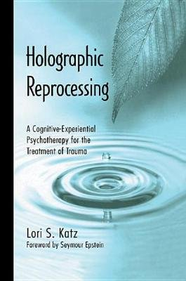 Holographic Reprocessing - A Cognitive-Experiential Psychotherapy for the Treatment of Trauma (Electronic book text): Lori S....