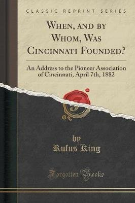 When, and by Whom, Was Cincinnati Founded? - An Address to the Pioneer Association of Cincinnati, April 7th, 1882 (Classic...
