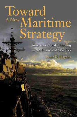 Toward a New Maritime Strategy - American Naval Thinking in the Post-Cold War Era (Hardcover): Peter D Haynes