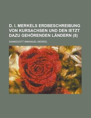 D. I. Merkels Erdbeschreibung Von Kursachsen Und Den Ietzt Dazu Gehorenden Landern (8) (English, German, Paperback): United...
