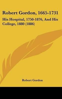 Robert Gordon, 1665-1731 - His Hospital, 1750-1876, and His College, 1880 (1886) (Hardcover): Robert Gordon