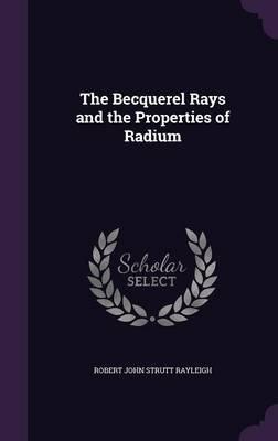 The Becquerel Rays and the Properties of Radium (Hardcover): Robert John Strutt Rayleigh
