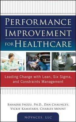 Performance Improvement for Healthcare: Leading Change with Lean, Six Sigma, and Constraints Management (Hardcover): Bahadir...