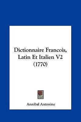 Dictionnaire Francois, Latin Et Italien V2 (1770) (English, French, Hardcover): Annibal Antonine