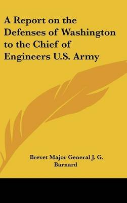 A Report on the Defenses of Washington to the Chief of Engineers U.S. Army (Hardcover): Brevet Major General J. G. Barnard