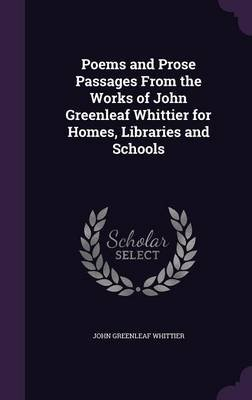 Poems and Prose Passages from the Works of John Greenleaf Whittier for Homes, Libraries and Schools (Hardcover): John Greenleaf...