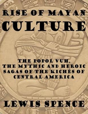 Rise of Mayan Culture: The Popol Vuh, the Mythic and Heroic Sagas of the Kiches of Central America (Electronic book text):...