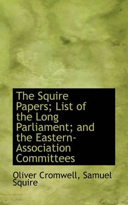 The Squire Papers; List of the Long Parliament; And the Eastern-Association Committees (Paperback): Oliver Cromwell