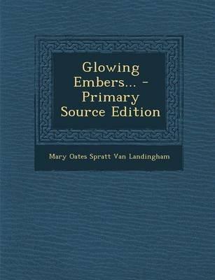 Glowing Embers... - Primary Source Edition (Paperback): Mary Oates Spratt Van Landingham