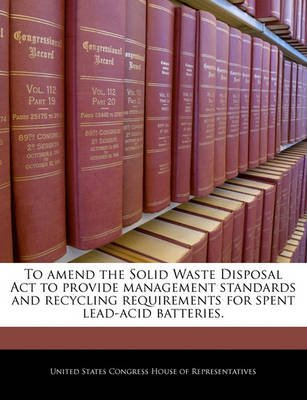 To Amend the Solid Waste Disposal ACT to Provide Management Standards and Recycling Requirements for Spent Lead-Acid Batteries....