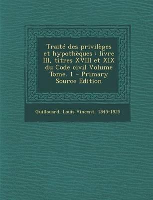 Traite Des Privileges Et Hypotheques - Livre III, Titres XVIII Et XIX Du Code Civil Volume Tome. 1 - Primary Source Edition...