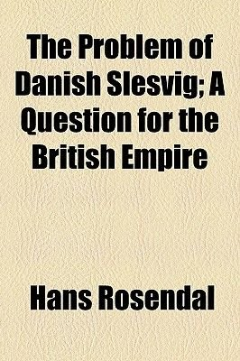 The Problem of Danish Slesvig; A Question for the British Empire (Paperback): Hans Rosendal