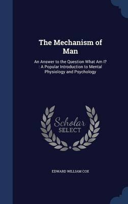 The Mechanism of Man - An Answer to the Question What Am I?: A Popular Introduction to Mental Physiology and Psychology...