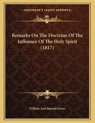 Remarks on the Doctrine of the Influence of the Holy Spirit (1817) (Paperback): William and Samuel Graves