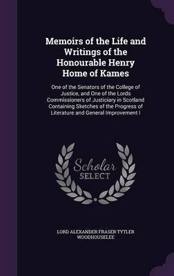 Memoirs of the Life and Writings of the Honourable Henry Home of Kames - One of the Senators of the College of Justice, and One...