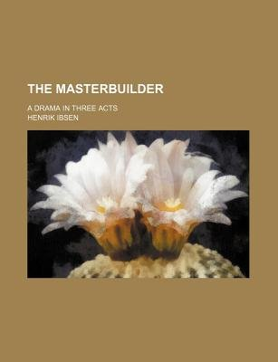 The Masterbuilder; A Drama in Three Acts (Paperback): Henrik Johan Ibsen