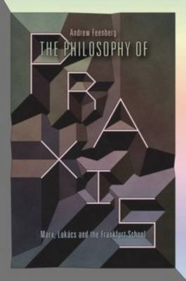 The Philosophy of Praxis - Marx, Lukacs and the Frankfurt School (Paperback): Andrew Feenberg