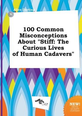 100 Common Misconceptions about Stiff - The Curious Lives of Human Cadavers (Paperback): Alice Darting