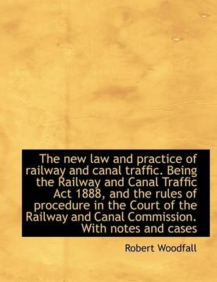 The New Law and Practice of Railway and Canal Traffic. Being the Railway and Canal Traffic ACT 1888, (Hardcover): Robert...