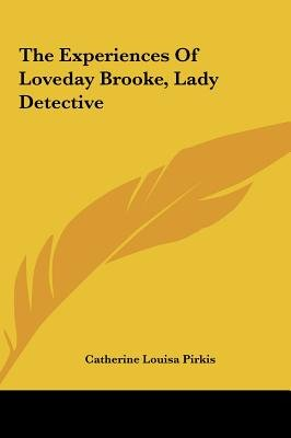 The Experiences of Loveday Brooke, Lady Detective (Hardcover): Catherine Louisa Pirkis