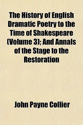 The History of English Dramatic Poetry to the Time of Shakespeare (Volume 3); And Annals of the Stage to the Restoration...