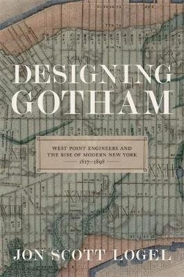 Designing Gotham - West Point Engineers and the Rise of Modern New York, 1817-1898 (Hardcover): Jon Scott Logel