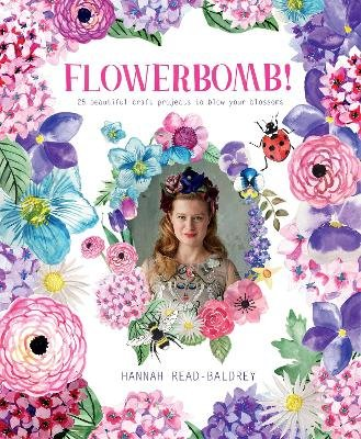 Flowerbomb! - 25 Beautiful Craft Projects to Blow Your Blossoms (Paperback): Hannah Read-Baldrey