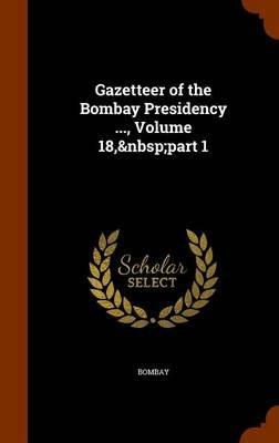 Gazetteer of the Bombay Presidency ..., Volume 18, Part 1 (Hardcover): Bombay 1