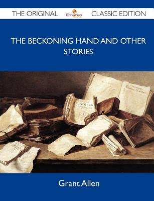 The Beckoning Hand and Other Stories - The Original Classic Edition (Paperback): Grant Allen