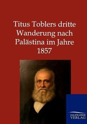 Titus Toblers Dritte Wanderung Nach Palastina Im Jahre 1857 (German, Paperback): Ohne Autor