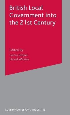 British Local Government into the 21st Century (Hardcover, 2004 ed.): Gerry Stoker, David Wilson