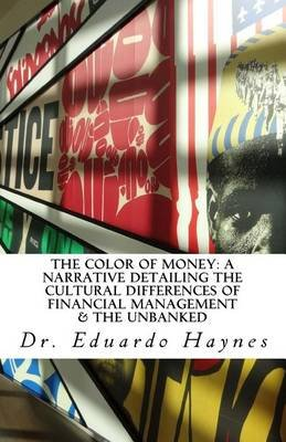 The Color of Money - A Narrative Detailing the Cultural Differences of Financial Management & the Unbanked (Paperback): Dr...