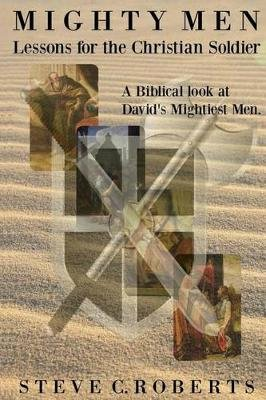 Mighty Men - Lessons for the Christian Soldier: A Biblical Look at David's Mightiest Men (Paperback): Steve C Roberts