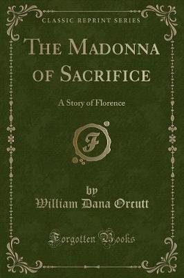 The Madonna of Sacrifice - A Story of Florence (Classic Reprint) (Paperback): William Dana Orcutt