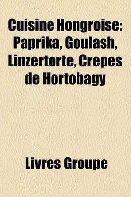 Cuisine Hongroise - Paprika, Goulash, Linzertorte, Crpes de Hortobgy (English, French, Paperback): Livres Groupe