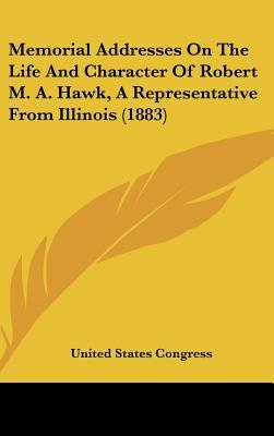 Memorial Addresses on the Life and Character of Robert M. A. Hawk, a Representative from Illinois (1883) (Hardcover): States...