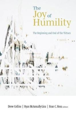 The Joy of Humility - The Beginning and End of the Virtues (Hardcover): Drew Collins, Ryan McAnnally-Linz, Evan C Rosa