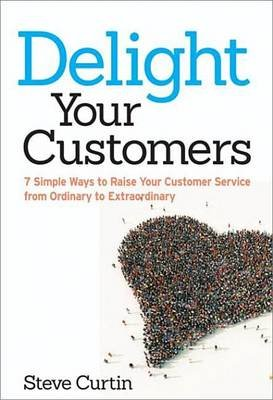 Delight Your Customers - 7 Simple Ways to Raise Your Customer Service from Ordinary to Extraordinary (Electronic book text):...